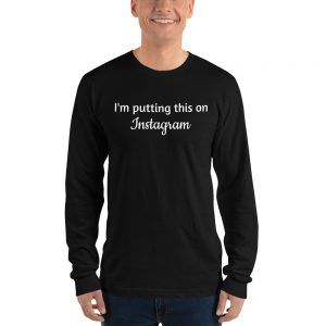 I'm Putting This on Instagram Unisex Longsleeved Shirt