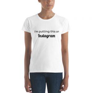 I'm putting this on Instagram ladies tshirt